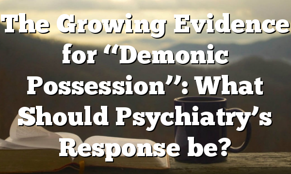 The Growing Evidence for ''Demonic Possession'': What Should Psychiatry's Response be?