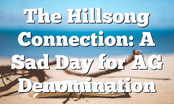 The Hillsong Connection: A Sad Day for AG Denomination