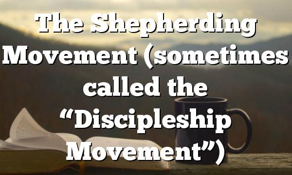 "The Shepherding Movement (sometimes called the ""Discipleship Movement"")"