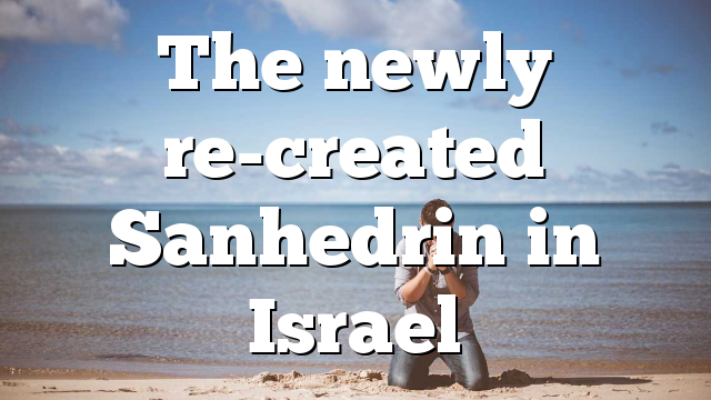 The newly re-created Sanhedrin in Israel