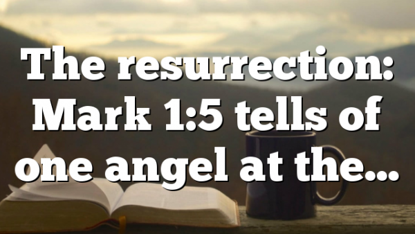 The resurrection: Mark 1:5 tells of one angel at the…