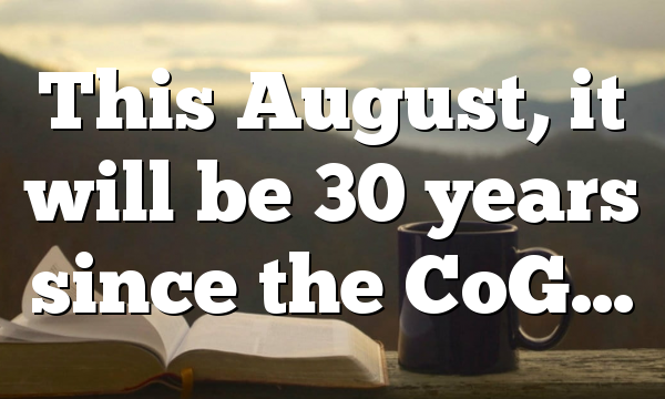 This August, it will be 30 years since the CoG…