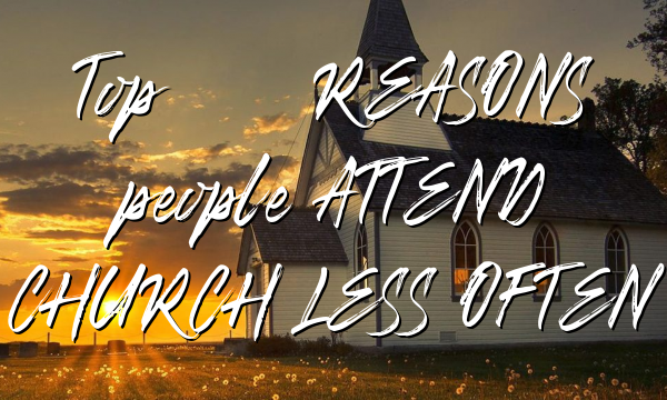 Top 10 REASONS people ATTEND CHURCH LESS OFTEN