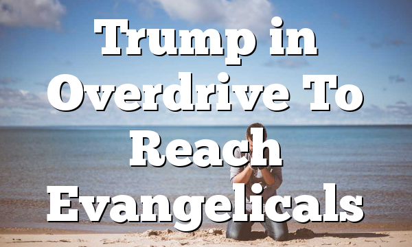 Trump in Overdrive To Reach Evangelicals