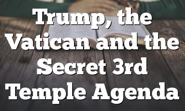 Trump, the Vatican and the Secret 3rd Temple Agenda