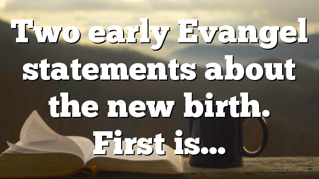 Two early Evangel statements about the new birth. First is…