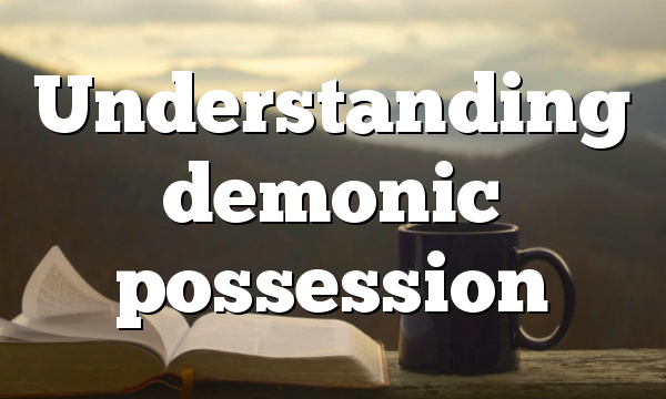 Understanding demonic possession