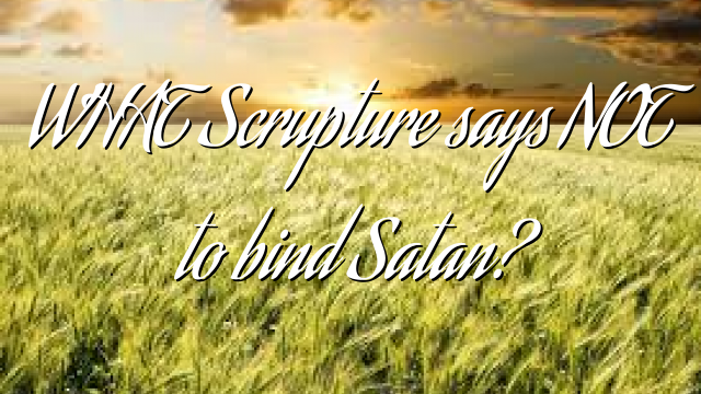 WHAT Scrupture says NOT to bind Satan?