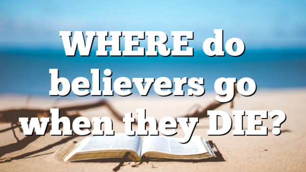 WHERE do believers go when they DIE?