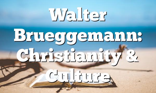 Walter Brueggemann: Christianity & Culture