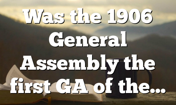 Was the 1906 General Assembly the first GA of the…