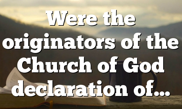 Were the originators of the Church of God declaration of…
