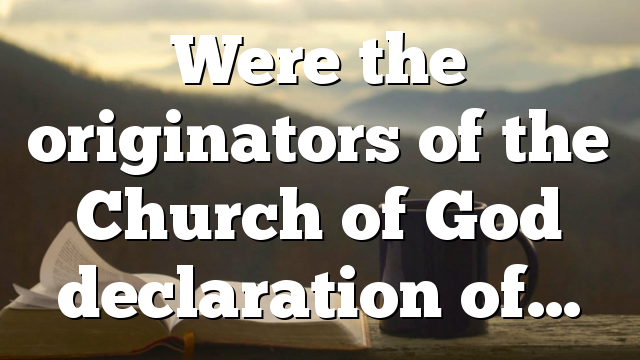 Were the originators of the Church of God declaration of…