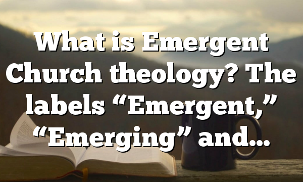 "What is Emergent Church theology? The labels ""Emergent,"" ""Emerging"" and…"