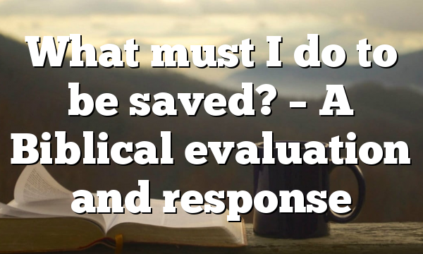 What must I do to be saved? – A Biblical evaluation and response