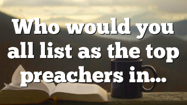 Who would you all list as the top preachers in…