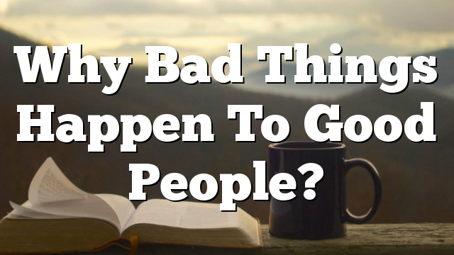 Why Bad Things Happen To Good People?
