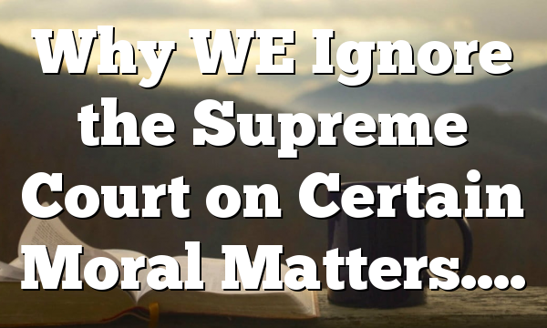 Why WE Ignore the Supreme Court on Certain Moral Matters….