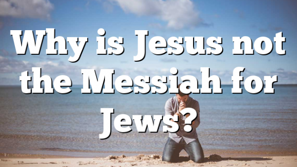 Why is Jesus not the Messiah for Jews?