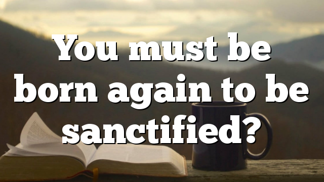 You must be born again to be sanctified?