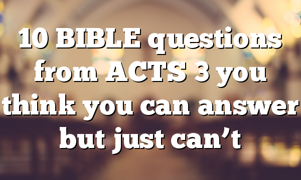 10 BIBLE questions from ACTS 3 you think you can answer but just can't