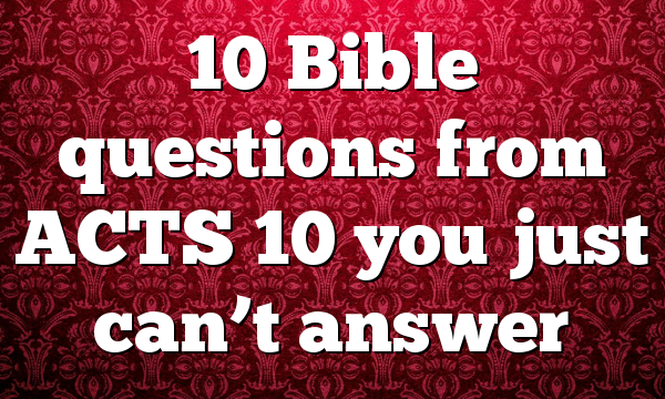 10 Bible questions from ACTS 10 you just can't answer