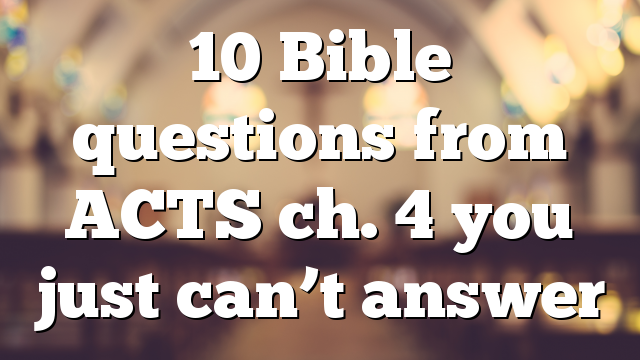 10 Bible questions from ACTS ch. 4 you just can't answer