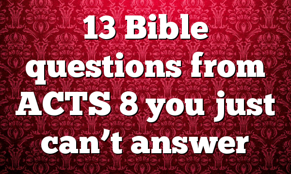 13 Bible questions from ACTS 8 you just can't answer