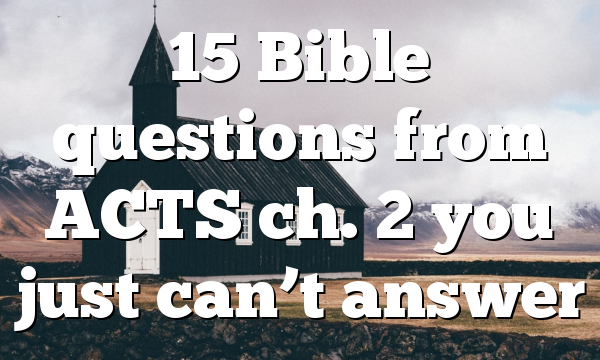 15 Bible questions from ACTS ch. 2 you just can't answer