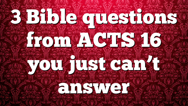 3 Bible questions from ACTS 16 you just can't answer