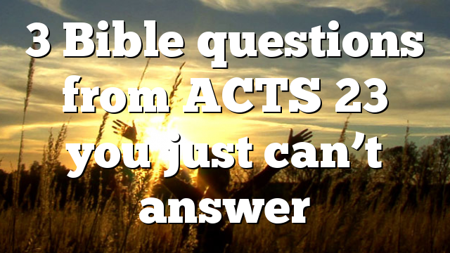 3 Bible questions from ACTS 23 you just can't answer