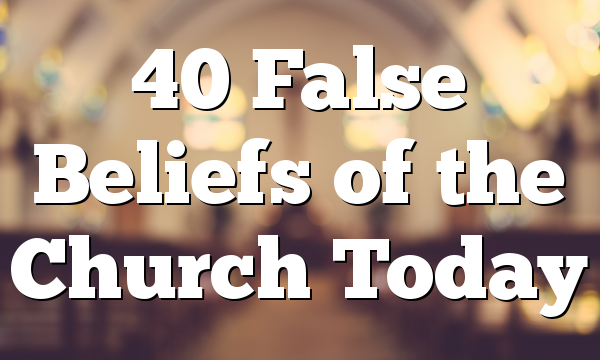 40 False Beliefs of the Church Today
