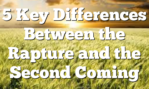5 Key Differences Between the Rapture and the Second Coming