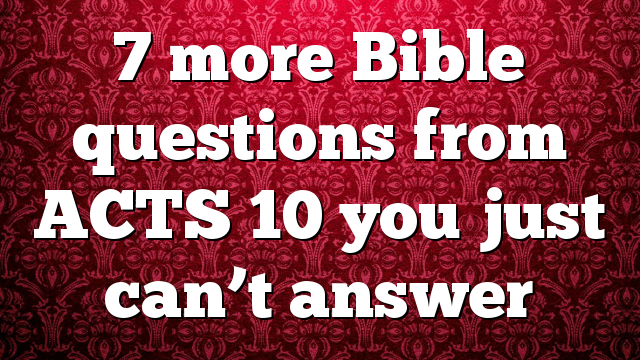 7 more Bible questions from ACTS 10 you just can't answer