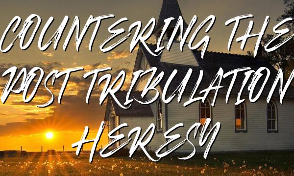 COUNTERING THE POST TRIBULATION HERESY