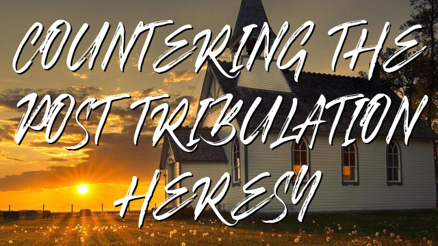 COUNTERING THE POST TRIBULATION HERESY