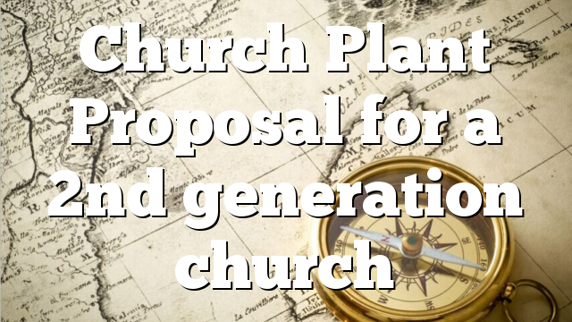 Church Plant Proposal  for a 2nd generation church