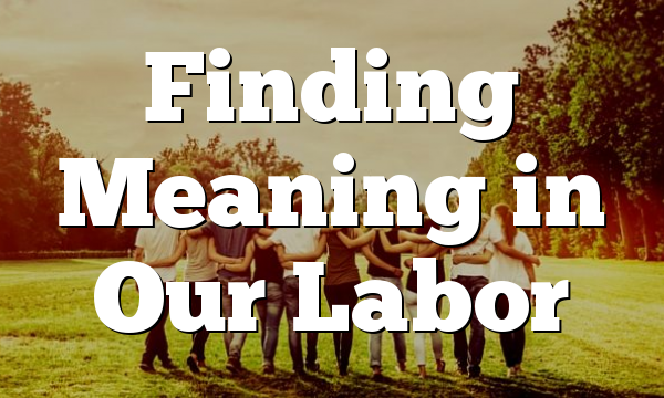 Finding Meaning in Our Labor
