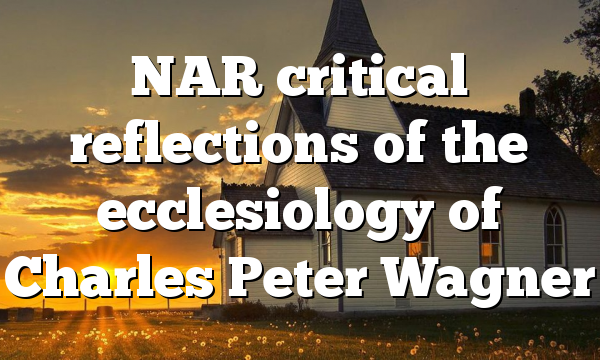 NAR  critical reflections of the ecclesiology of Charles Peter Wagner