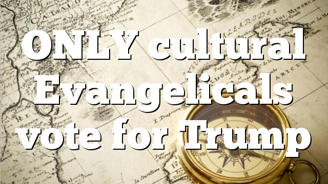 ONLY cultural Evangelicals vote for  Trump
