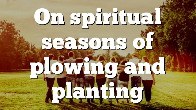 On spiritual seasons of plowing and planting