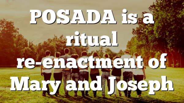 POSADA is a ritual re-enactment of Mary and Joseph