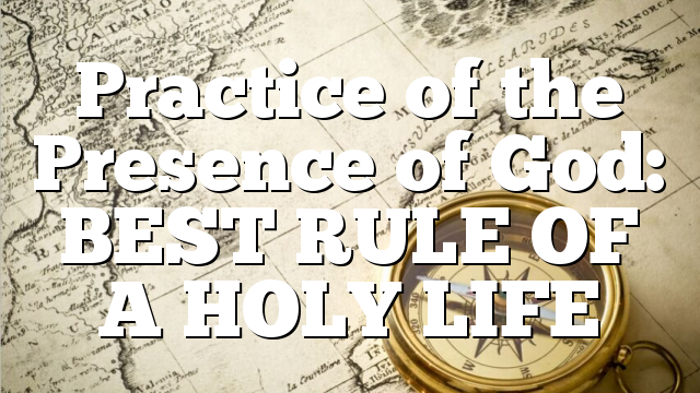 Practice of the Presence of God: BEST RULE OF A HOLY LIFE