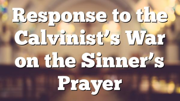 Response to the Calvinist's War on the Sinner's Prayer