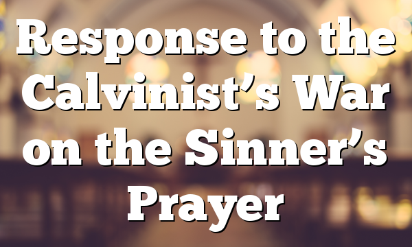 Response to the Calvinist's War on the Sinner's Prayer