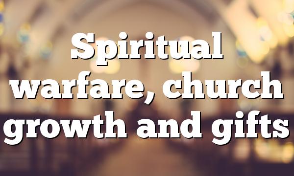 Spiritual warfare, church growth and gifts