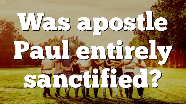 Was apostle Paul entirely sanctified?