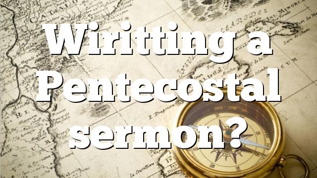 Wiritting a Pentecostal sermon?