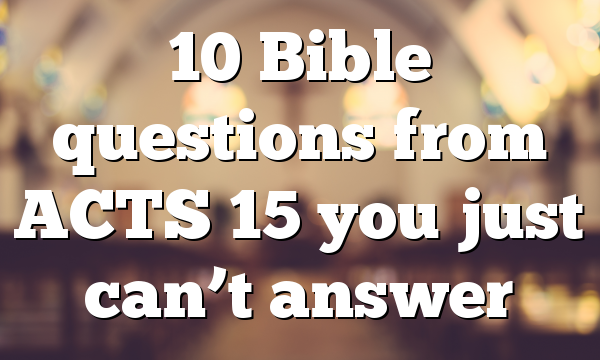 10 Bible questions from ACTS 15 you just can't answer