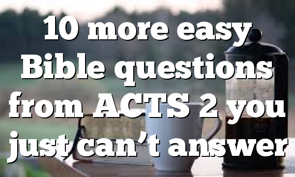 10 more easy Bible questions from ACTS 2 you just can't answer